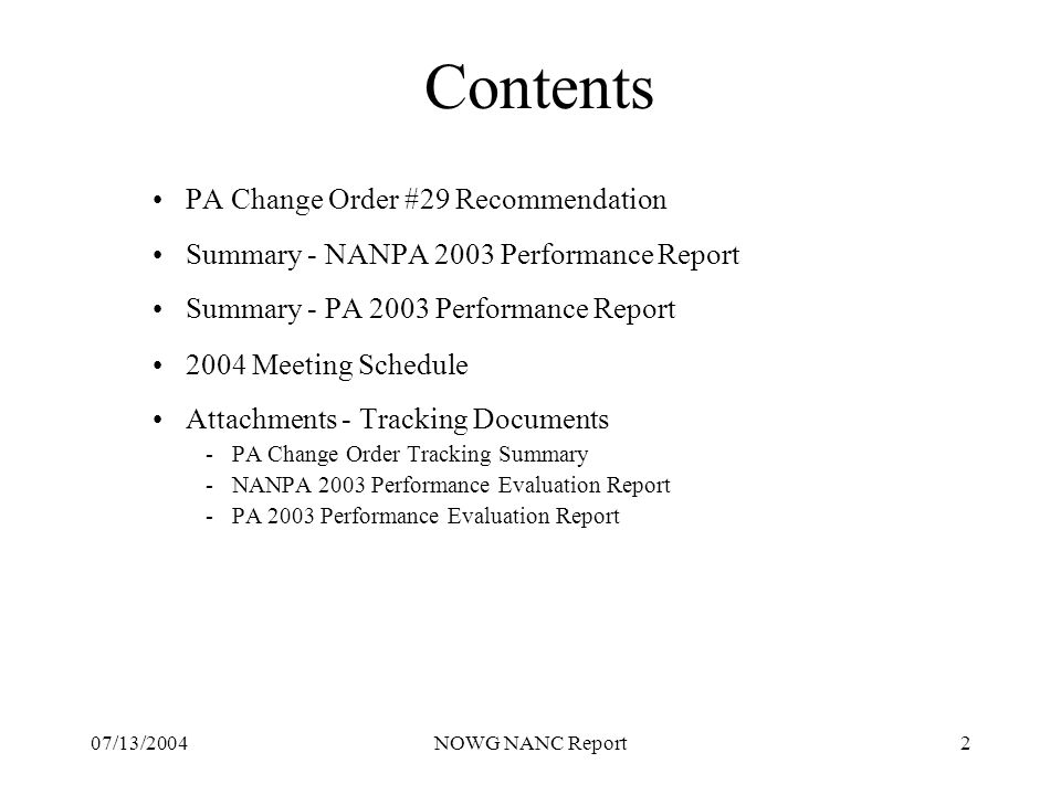 07/13/2004NOWG NANC Report2 Contents PA Change Order #29 Recommendation Summary - NANPA 2003 Performance Report Summary - PA 2003 Performance Report 2004 Meeting Schedule Attachments - Tracking Documents -PA Change Order Tracking Summary -NANPA 2003 Performance Evaluation Report -PA 2003 Performance Evaluation Report