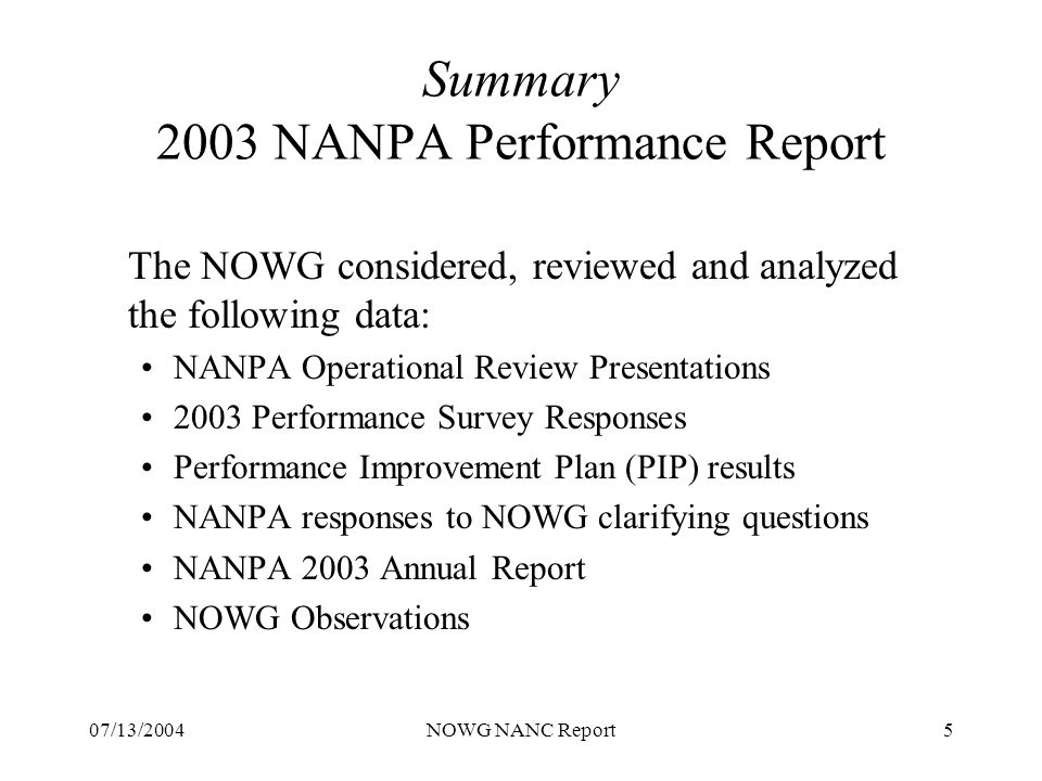 07/13/2004NOWG NANC Report5 Summary 2003 NANPA Performance Report The NOWG considered, reviewed and analyzed the following data: NANPA Operational Review Presentations 2003 Performance Survey Responses Performance Improvement Plan (PIP) results NANPA responses to NOWG clarifying questions NANPA 2003 Annual Report NOWG Observations