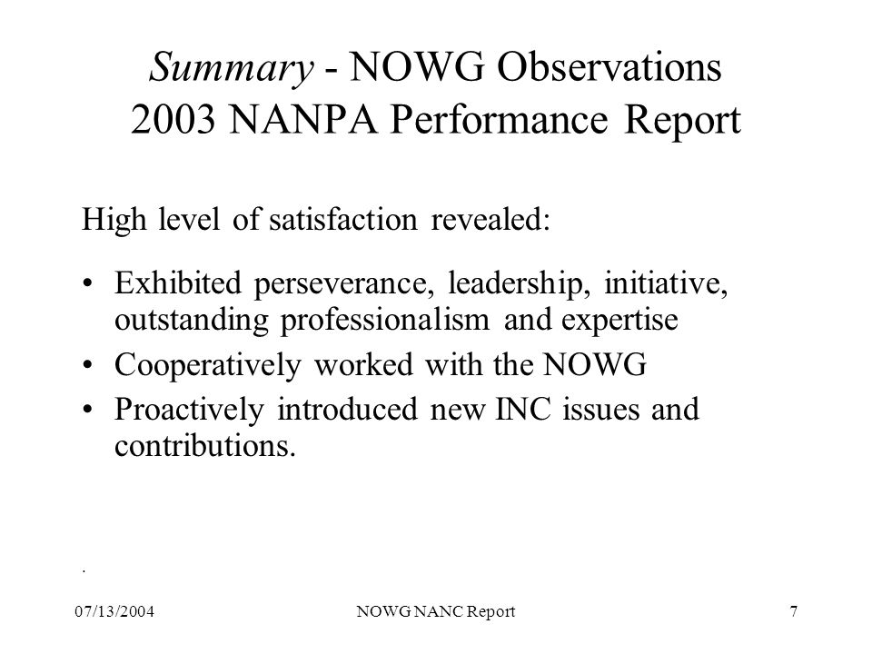 07/13/2004NOWG NANC Report7 Summary - NOWG Observations 2003 NANPA Performance Report High level of satisfaction revealed: Exhibited perseverance, leadership, initiative, outstanding professionalism and expertise Cooperatively worked with the NOWG Proactively introduced new INC issues and contributions..