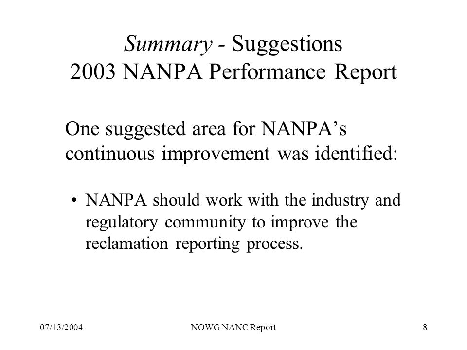 07/13/2004NOWG NANC Report8 Summary - Suggestions 2003 NANPA Performance Report One suggested area for NANPAs continuous improvement was identified: NANPA should work with the industry and regulatory community to improve the reclamation reporting process.