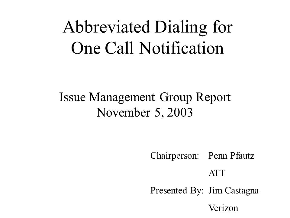 Abbreviated Dialing for One Call Notification Issue Management Group Report November 5, 2003 Chairperson: Penn Pfautz ATT Presented By: Jim Castagna Verizon