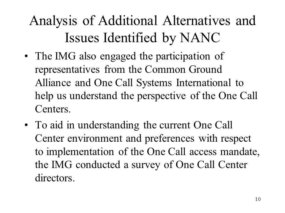 10 Analysis of Additional Alternatives and Issues Identified by NANC The IMG also engaged the participation of representatives from the Common Ground Alliance and One Call Systems International to help us understand the perspective of the One Call Centers.