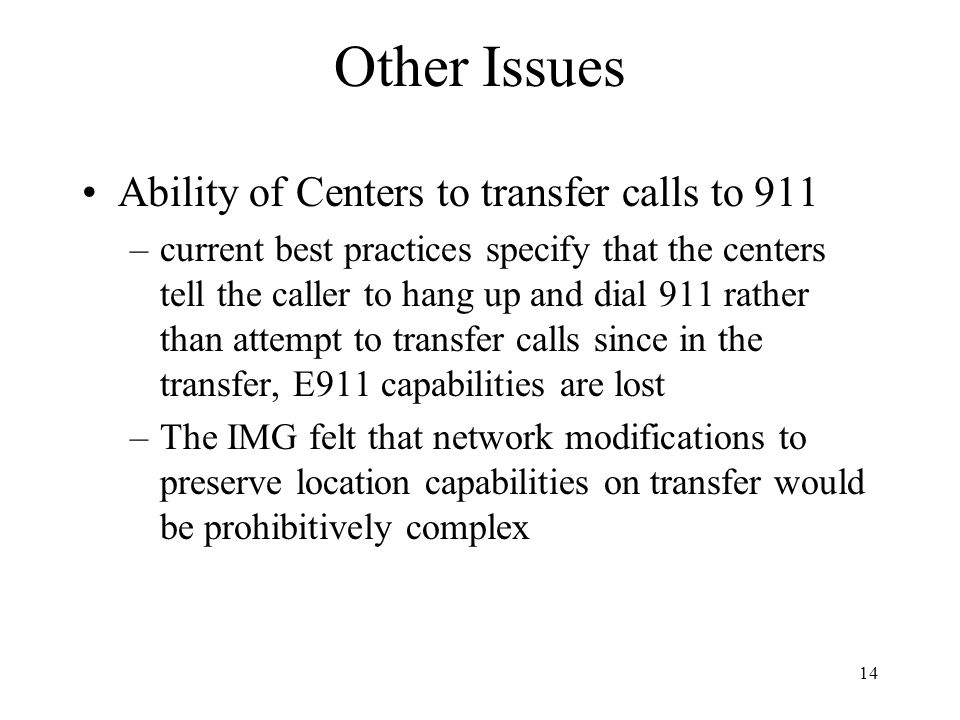 14 Other Issues Ability of Centers to transfer calls to 911 –current best practices specify that the centers tell the caller to hang up and dial 911 rather than attempt to transfer calls since in the transfer, E911 capabilities are lost –The IMG felt that network modifications to preserve location capabilities on transfer would be prohibitively complex