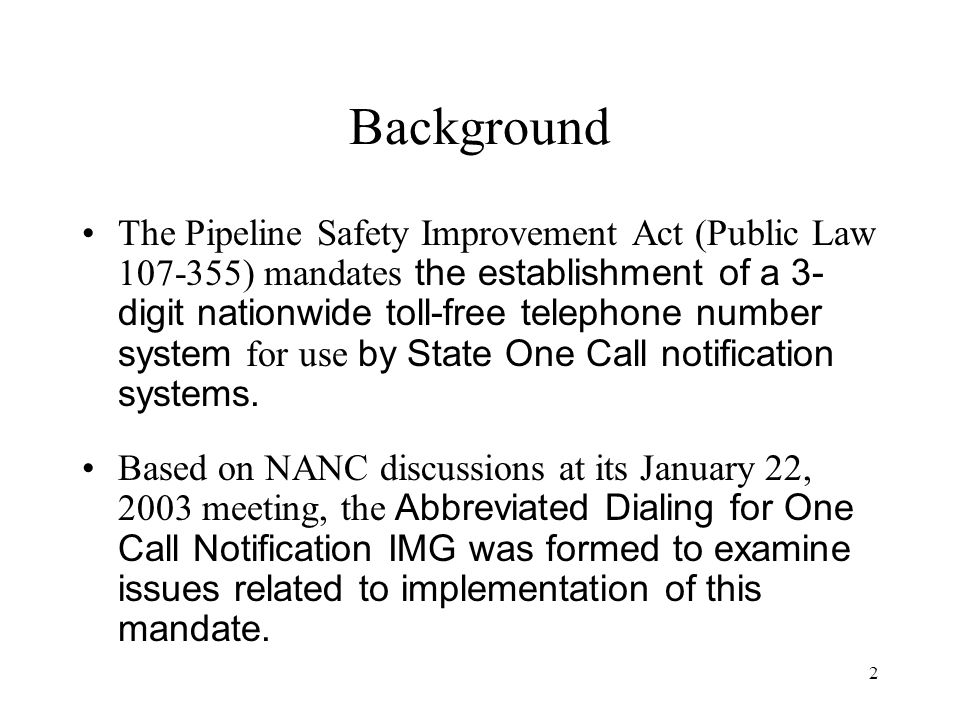 2 Background The Pipeline Safety Improvement Act (Public Law 107-355) mandates the establishment of a 3- digit nationwide toll-free telephone number system for use by State One Call notification systems.