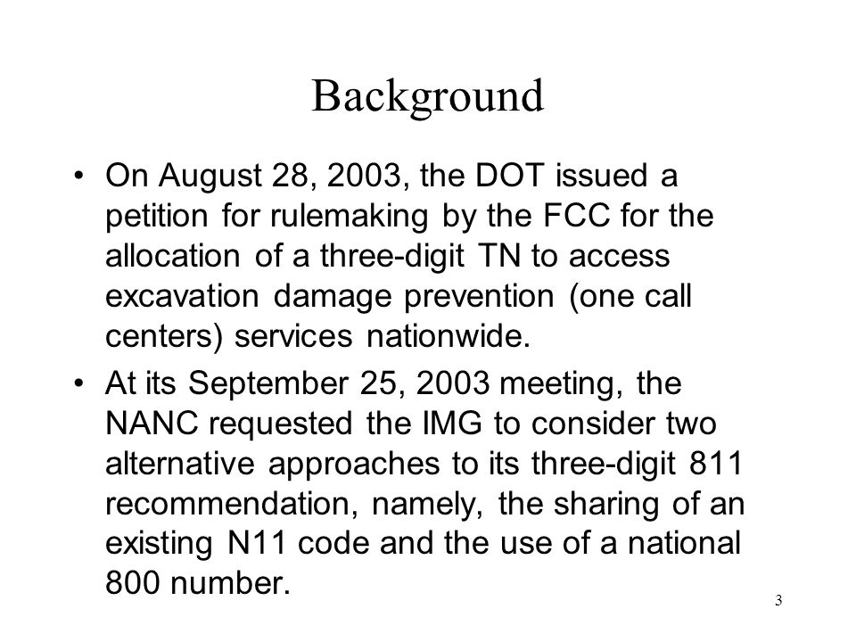 3 Background On August 28, 2003, the DOT issued a petition for rulemaking by the FCC for the allocation of a three-digit TN to access excavation damage prevention (one call centers) services nationwide.