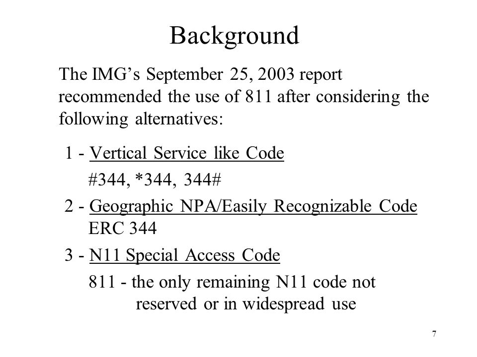 7 Background The IMGs September 25, 2003 report recommended the use of 811 after considering the following alternatives: 1 - Vertical Service like Code #344, *344, 344# 2 - Geographic NPA/Easily Recognizable Code ERC 344 3 - N11 Special Access Code 811 - the only remaining N11 code not reserved or in widespread use