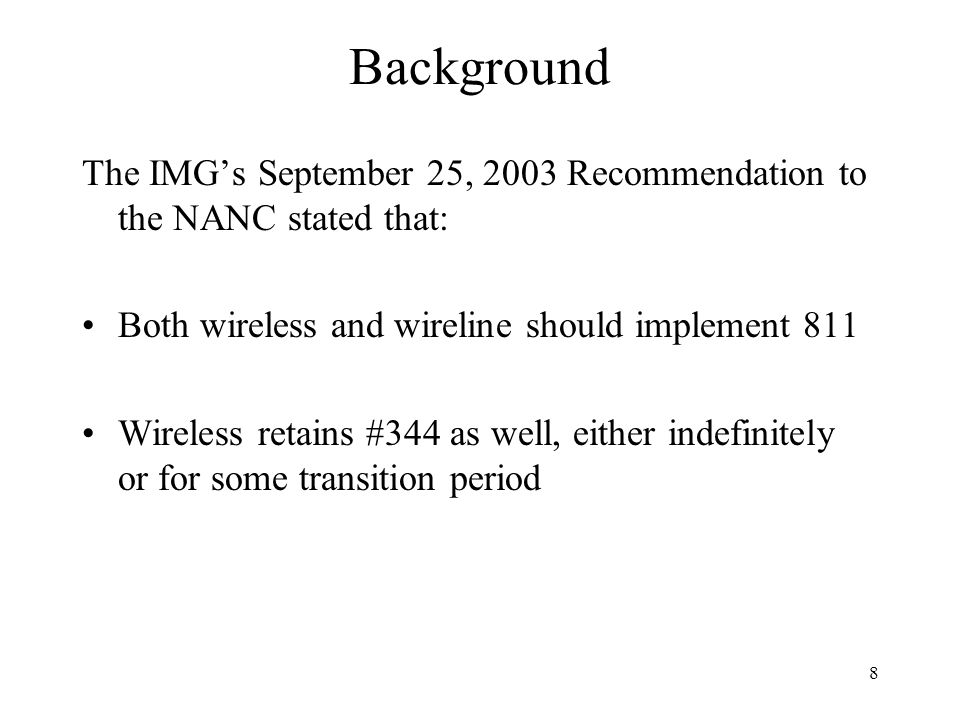 8 Background The IMGs September 25, 2003 Recommendation to the NANC stated that: Both wireless and wireline should implement 811 Wireless retains #344 as well, either indefinitely or for some transition period