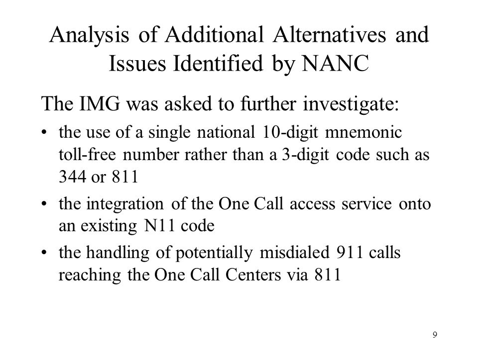 9 Analysis of Additional Alternatives and Issues Identified by NANC The IMG was asked to further investigate: the use of a single national 10-digit mnemonic toll-free number rather than a 3-digit code such as 344 or 811 the integration of the One Call access service onto an existing N11 code the handling of potentially misdialed 911 calls reaching the One Call Centers via 811
