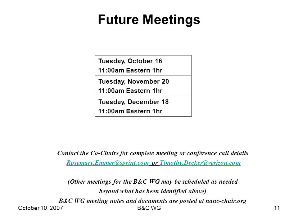 October 10, 2007B&C WG11 Future Meetings Contact the Co-Chairs for complete meeting or conference call details Rosemary.Emmer@sprint.com or Timothy.Decker@verizon.comRosemary.Emmer@sprint.comTimothy.Decker@verizon.com (Other meetings for the B&C WG may be scheduled as needed beyond what has been identified above) B&C WG meeting notes and documents are posted at nanc-chair.org Tuesday, October 16 11:00am Eastern 1hr Tuesday, November 20 11:00am Eastern 1hr Tuesday, December 18 11:00am Eastern 1hr