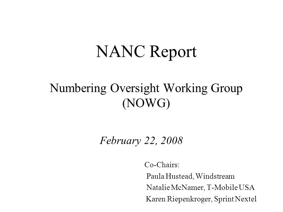 NANC Report Numbering Oversight Working Group (NOWG) February 22, 2008 Co-Chairs: Paula Hustead, Windstream Natalie McNamer, T-Mobile USA Karen Riepenkroger, Sprint Nextel