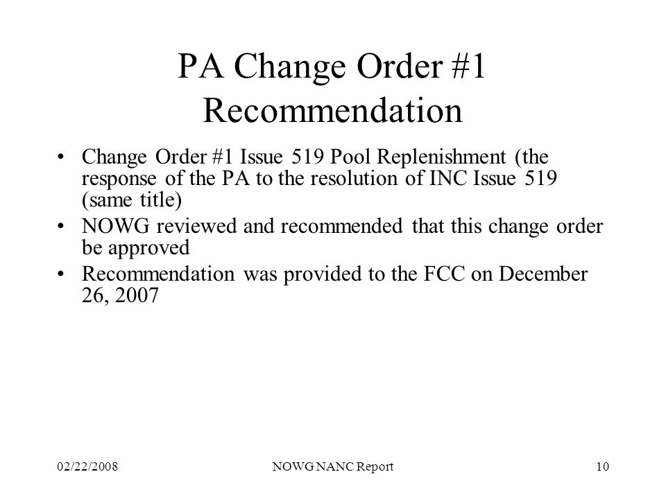 02/22/2008NOWG NANC Report10 PA Change Order #1 Recommendation Change Order #1 Issue 519 Pool Replenishment (the response of the PA to the resolution of INC Issue 519 (same title) NOWG reviewed and recommended that this change order be approved Recommendation was provided to the FCC on December 26, 2007