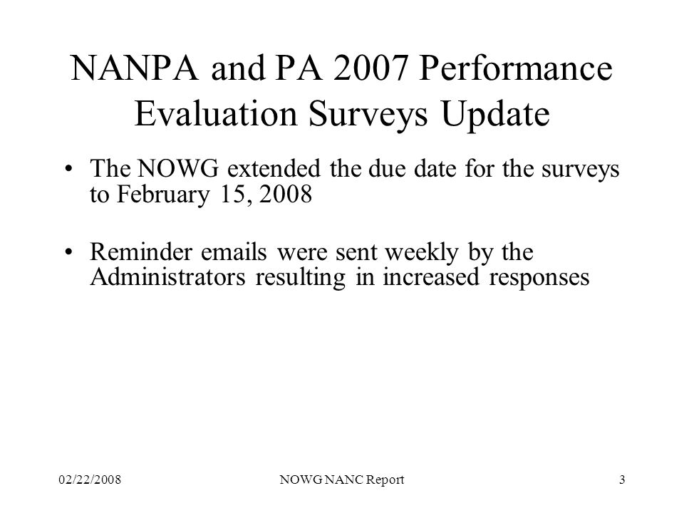 02/22/2008NOWG NANC Report3 NANPA and PA 2007 Performance Evaluation Surveys Update The NOWG extended the due date for the surveys to February 15, 2008 Reminder emails were sent weekly by the Administrators resulting in increased responses