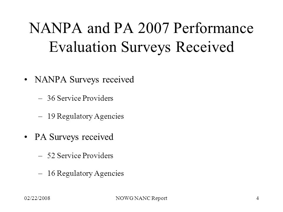 02/22/2008NOWG NANC Report4 NANPA and PA 2007 Performance Evaluation Surveys Received NANPA Surveys received –36 Service Providers –19 Regulatory Agencies PA Surveys received –52 Service Providers –16 Regulatory Agencies