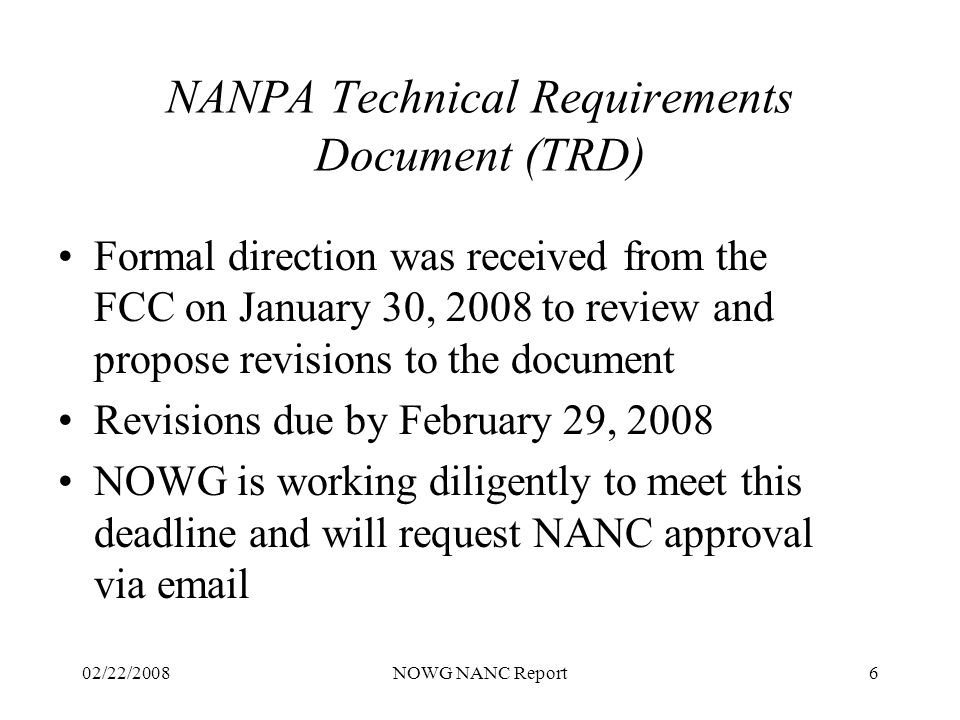 02/22/2008NOWG NANC Report6 NANPA Technical Requirements Document (TRD) Formal direction was received from the FCC on January 30, 2008 to review and propose revisions to the document Revisions due by February 29, 2008 NOWG is working diligently to meet this deadline and will request NANC approval via email