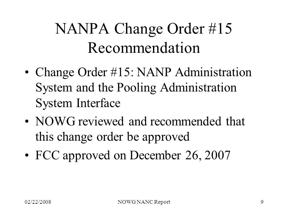 02/22/2008NOWG NANC Report9 NANPA Change Order #15 Recommendation Change Order #15: NANP Administration System and the Pooling Administration System Interface NOWG reviewed and recommended that this change order be approved FCC approved on December 26, 2007
