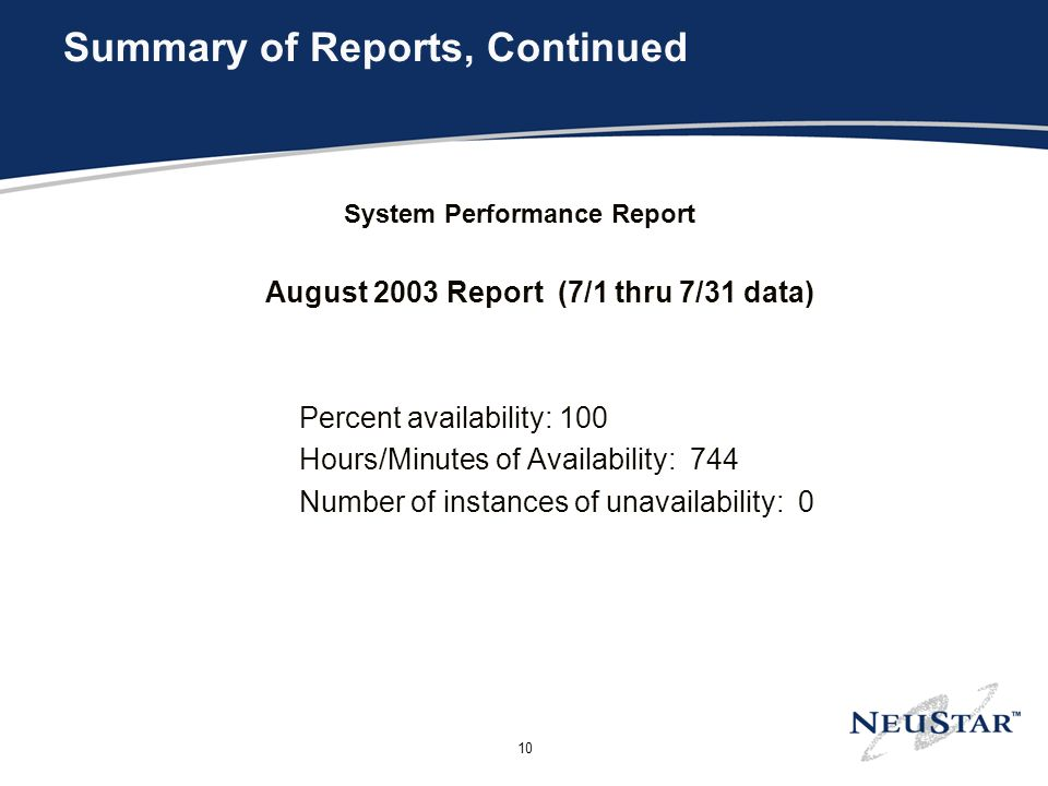 10 Summary of Reports, Continued System Performance Report August 2003 Report (7/1 thru 7/31 data) Percent availability: 100 Hours/Minutes of Availability: 744 Number of instances of unavailability: 0