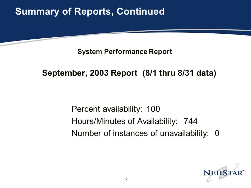12 Summary of Reports, Continued System Performance Report September, 2003 Report (8/1 thru 8/31 data) Percent availability: 100 Hours/Minutes of Availability: 744 Number of instances of unavailability: 0