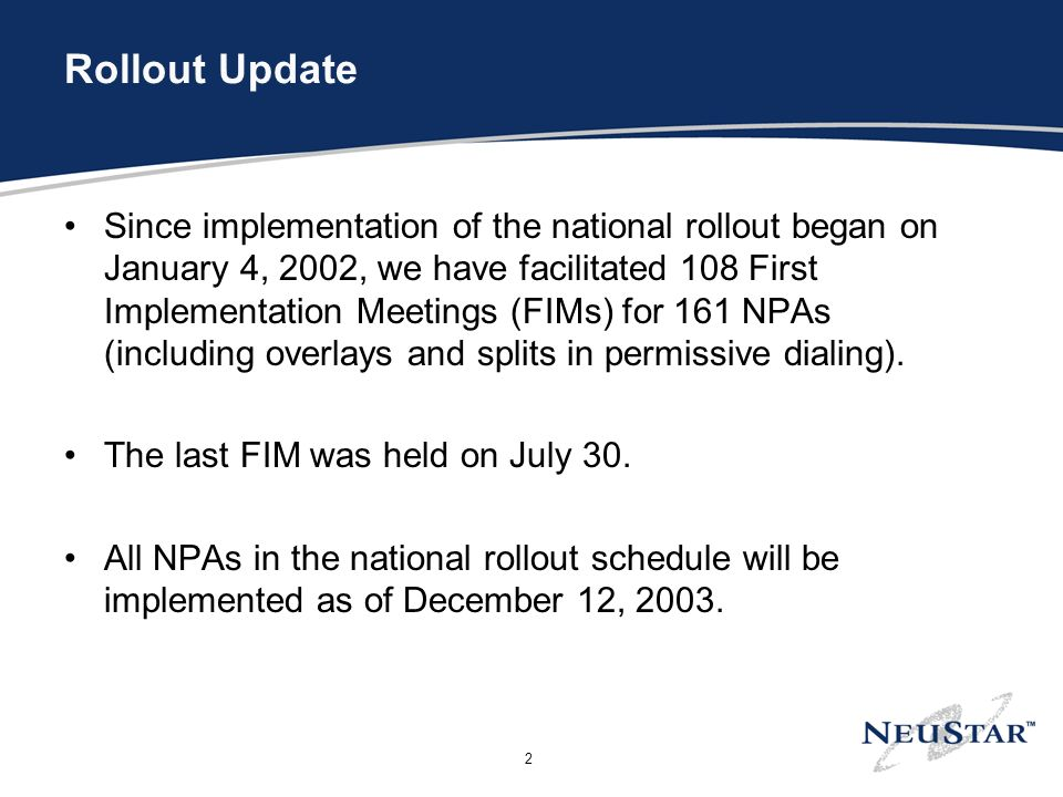 2 Rollout Update Since implementation of the national rollout began on January 4, 2002, we have facilitated 108 First Implementation Meetings (FIMs) for 161 NPAs (including overlays and splits in permissive dialing).