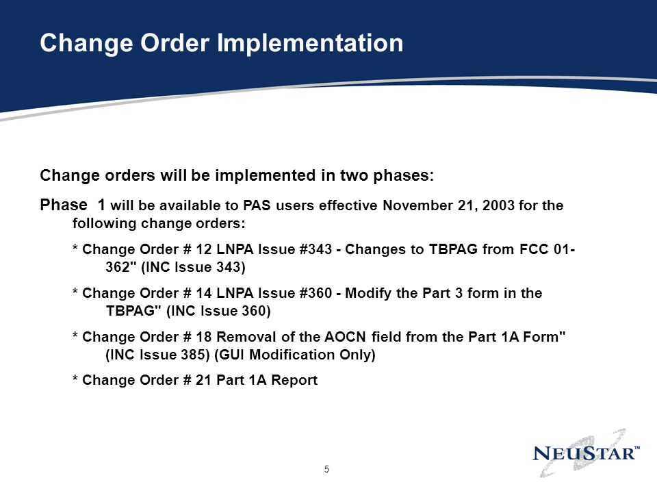 5 Change Order Implementation Change orders will be implemented in two phases: Phase 1 will be available to PAS users effective November 21, 2003 for the following change orders: * Change Order # 12 LNPA Issue #343 - Changes to TBPAG from FCC 01- 362 (INC Issue 343) * Change Order # 14 LNPA Issue #360 - Modify the Part 3 form in the TBPAG (INC Issue 360) * Change Order # 18 Removal of the AOCN field from the Part 1A Form (INC Issue 385) (GUI Modification Only) * Change Order # 21 Part 1A Report