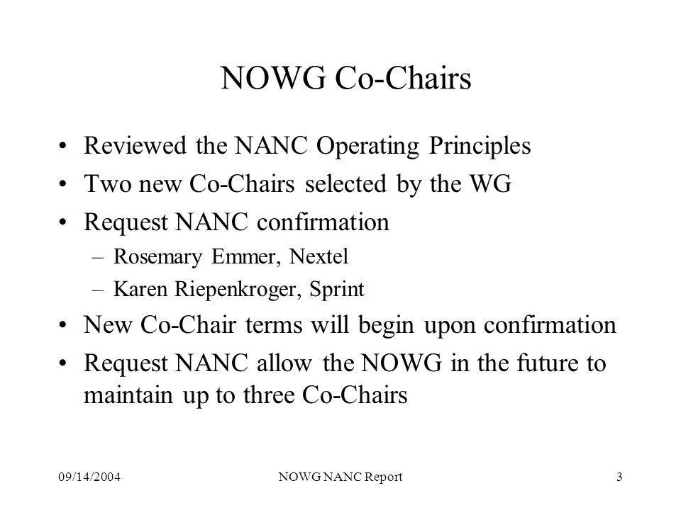 09/14/2004NOWG NANC Report3 NOWG Co-Chairs Reviewed the NANC Operating Principles Two new Co-Chairs selected by the WG Request NANC confirmation –Rosemary Emmer, Nextel –Karen Riepenkroger, Sprint New Co-Chair terms will begin upon confirmation Request NANC allow the NOWG in the future to maintain up to three Co-Chairs