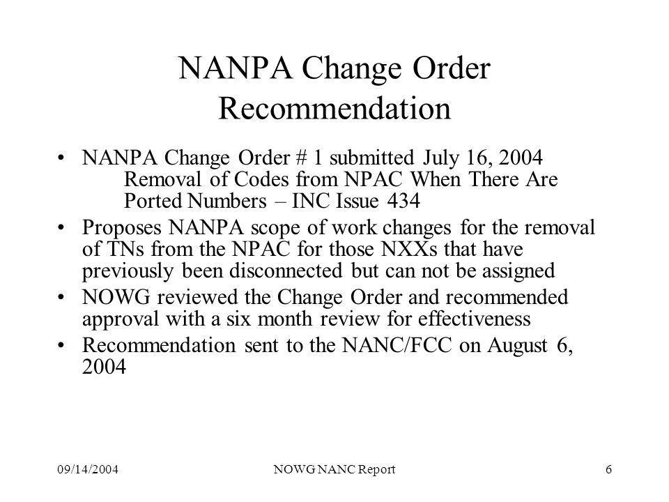 09/14/2004NOWG NANC Report6 NANPA Change Order Recommendation NANPA Change Order # 1 submitted July 16, 2004 Removal of Codes from NPAC When There Are Ported Numbers – INC Issue 434 Proposes NANPA scope of work changes for the removal of TNs from the NPAC for those NXXs that have previously been disconnected but can not be assigned NOWG reviewed the Change Order and recommended approval with a six month review for effectiveness Recommendation sent to the NANC/FCC on August 6, 2004