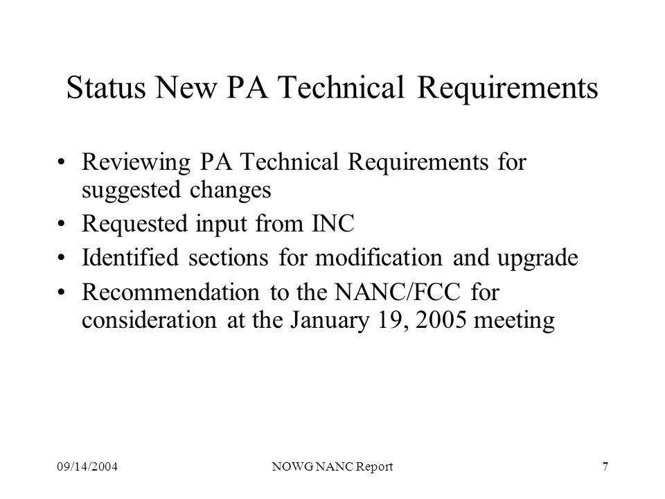 09/14/2004NOWG NANC Report7 Status New PA Technical Requirements Reviewing PA Technical Requirements for suggested changes Requested input from INC Identified sections for modification and upgrade Recommendation to the NANC/FCC for consideration at the January 19, 2005 meeting