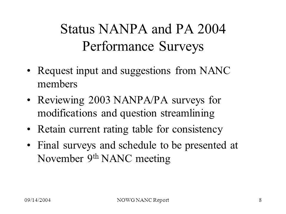 09/14/2004NOWG NANC Report8 Status NANPA and PA 2004 Performance Surveys Request input and suggestions from NANC members Reviewing 2003 NANPA/PA surveys for modifications and question streamlining Retain current rating table for consistency Final surveys and schedule to be presented at November 9 th NANC meeting