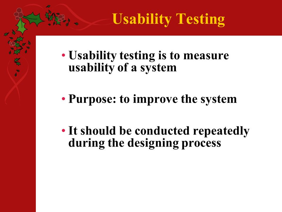Usability Testing Usability testing is to measure usability of a system Purpose: to improve the system It should be conducted repeatedly during the designing process