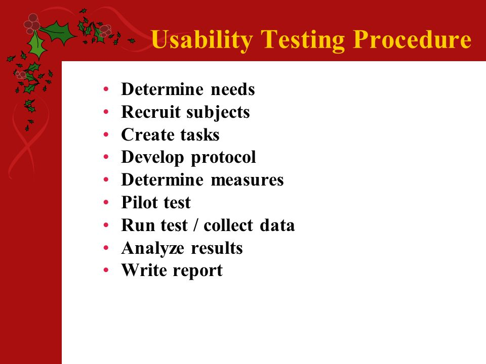 Usability Testing Procedure Determine needs Recruit subjects Create tasks Develop protocol Determine measures Pilot test Run test / collect data Analyze results Write report
