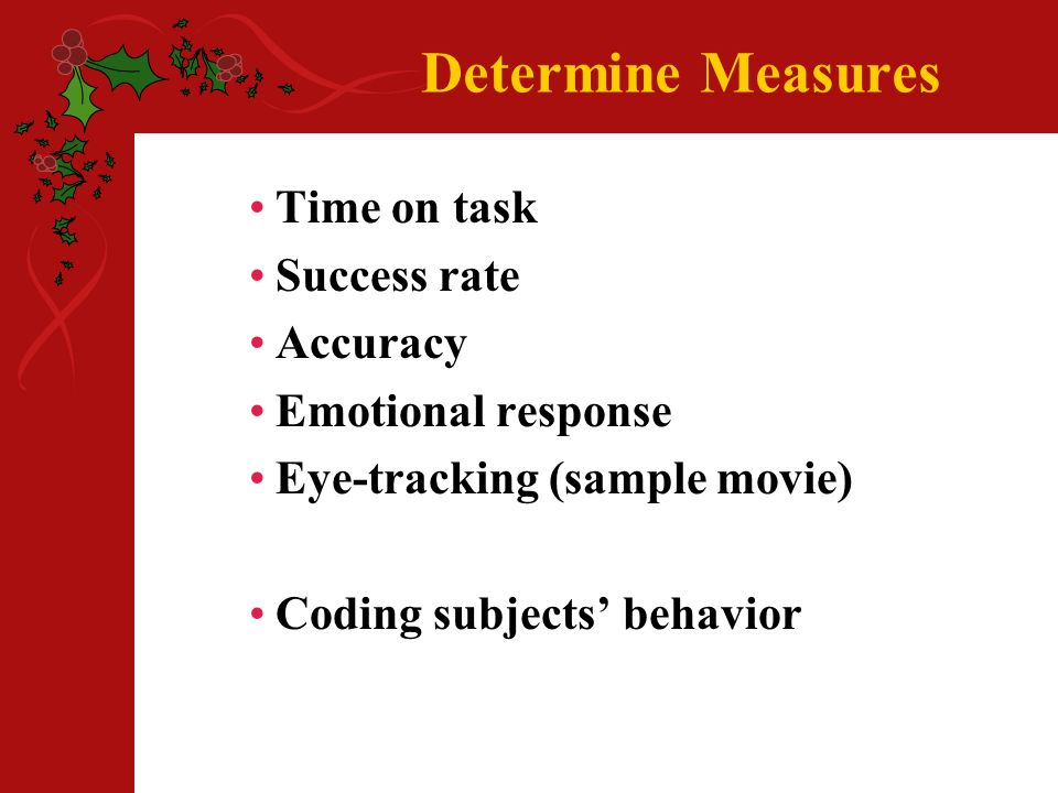 Determine Measures Time on task Success rate Accuracy Emotional response Eye-tracking (sample movie) Coding subjects behavior