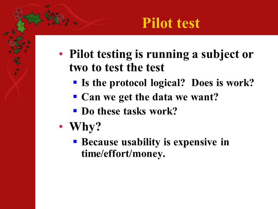 Pilot test Pilot testing is running a subject or two to test the test Is the protocol logical.