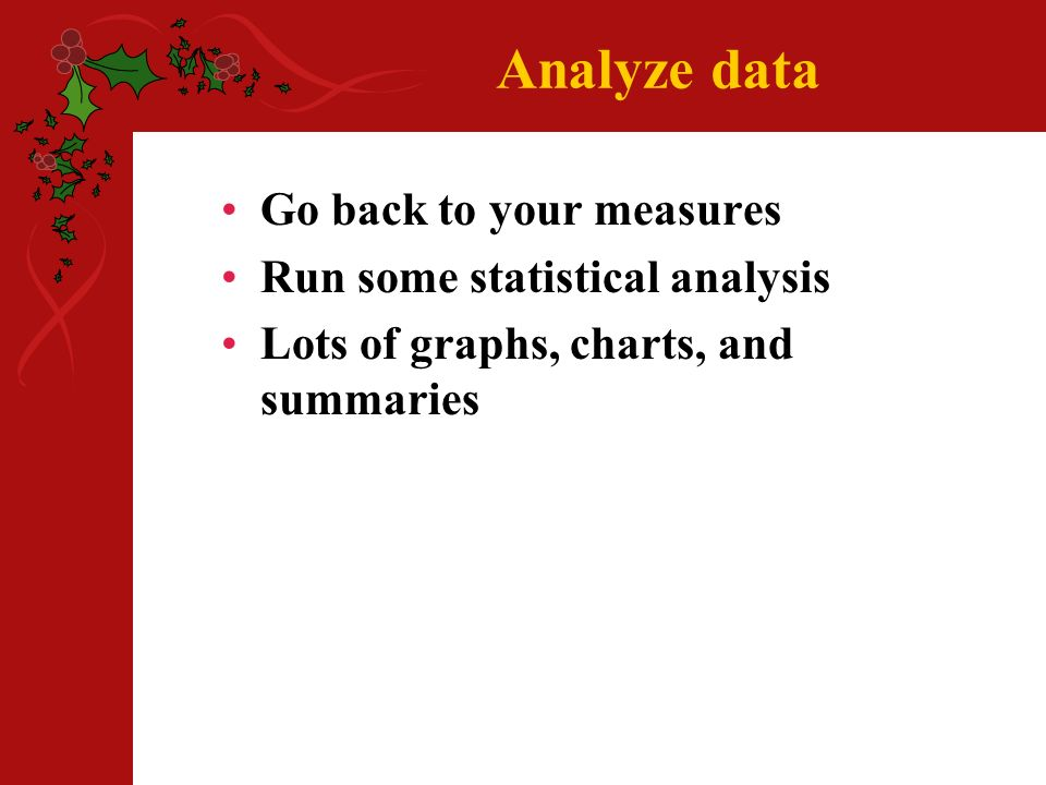 Analyze data Go back to your measures Run some statistical analysis Lots of graphs, charts, and summaries