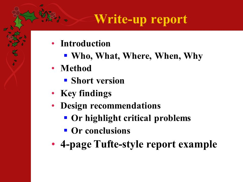 Write-up report Introduction Who, What, Where, When, Why Method Short version Key findings Design recommendations Or highlight critical problems Or conclusions 4-page Tufte-style report example