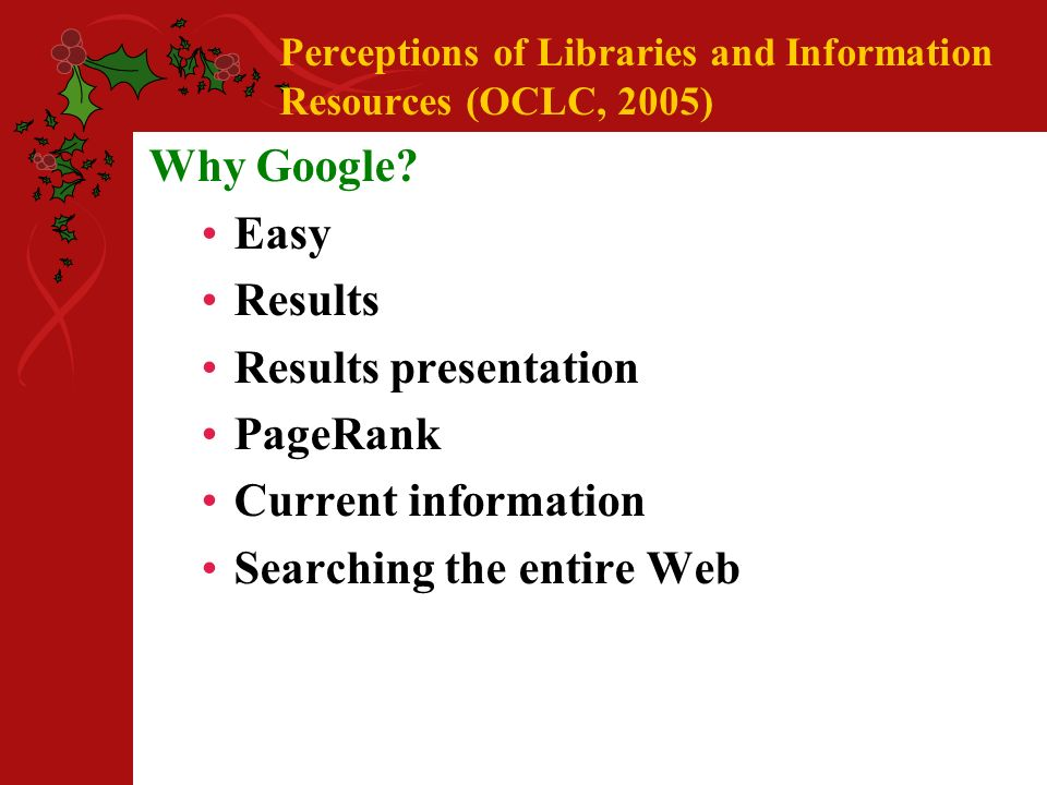 Perceptions of Libraries and Information Resources (OCLC, 2005) Why Google.