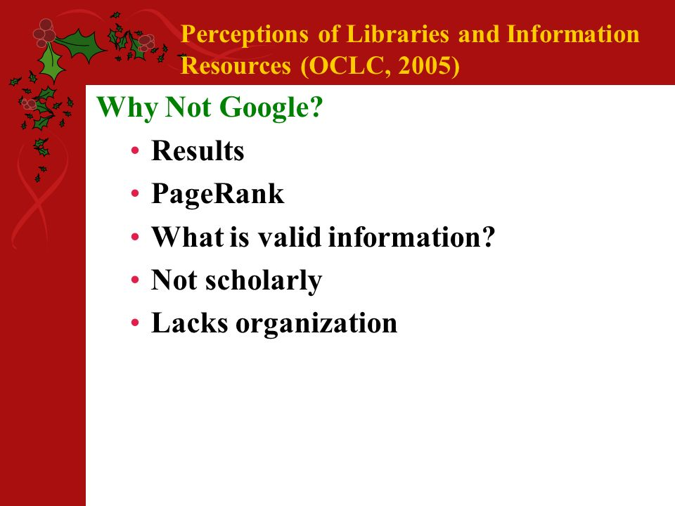 Perceptions of Libraries and Information Resources (OCLC, 2005) Why Not Google.