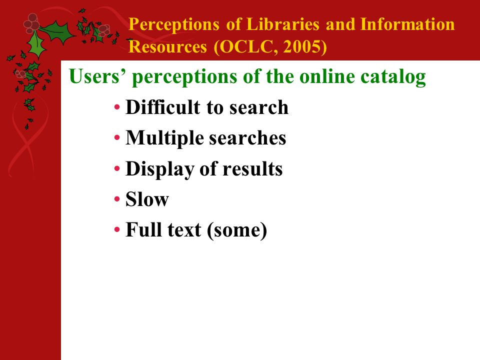 Perceptions of Libraries and Information Resources (OCLC, 2005) Users perceptions of the online catalog Difficult to search Multiple searches Display of results Slow Full text (some)