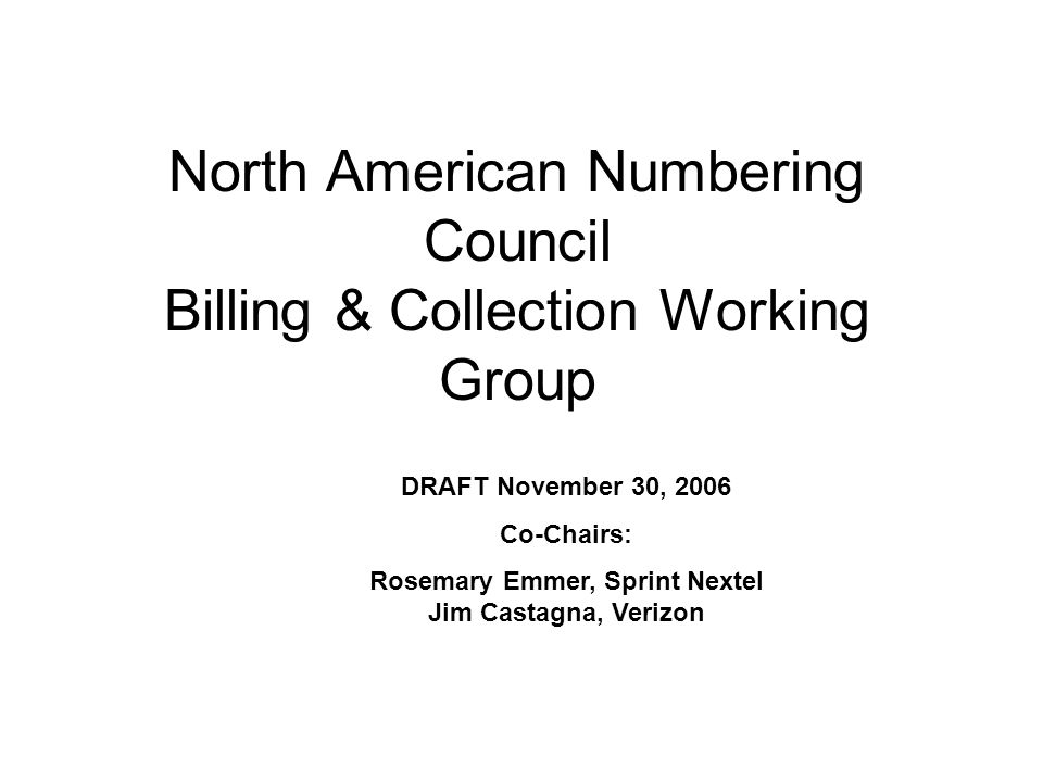 North American Numbering Council Billing & Collection Working Group DRAFT November 30, 2006 Co-Chairs: Rosemary Emmer, Sprint Nextel Jim Castagna, Verizon