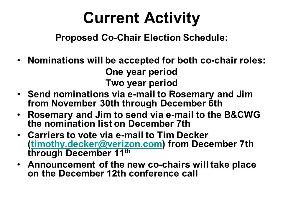 Current Activity Proposed Co-Chair Election Schedule: Nominations will be accepted for both co-chair roles: One year period Two year period Send nominations via e-mail to Rosemary and Jim from November 30th through December 6th Rosemary and Jim to send via e-mail to the B&CWG the nomination list on December 7th Carriers to vote via e-mail to Tim Decker (timothy.decker@verizon.com) from December 7th through December 11 thtimothy.decker@verizon.com Announcement of the new co-chairs will take place on the December 12th conference call