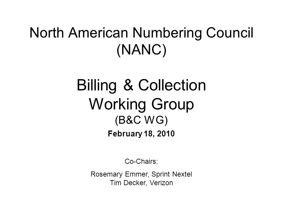 North American Numbering Council (NANC) Billing & Collection Working Group (B&C WG) February 18, 2010 Co-Chairs: Rosemary Emmer, Sprint Nextel Tim Decker, Verizon