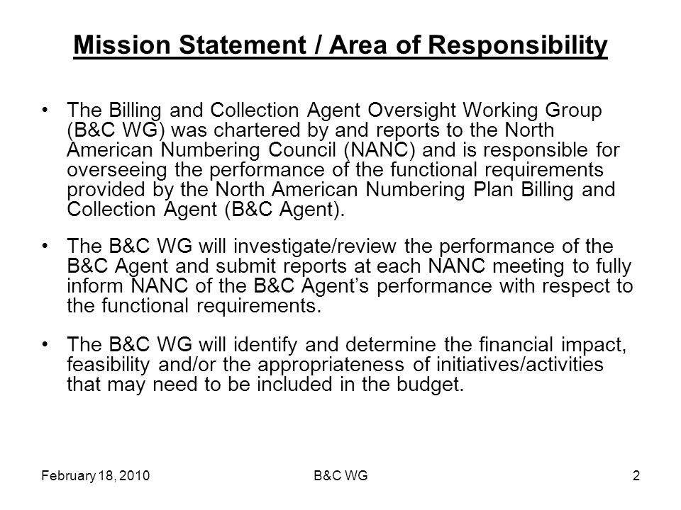 February 18, 2010B&C WG2 Mission Statement / Area of Responsibility The Billing and Collection Agent Oversight Working Group (B&C WG) was chartered by and reports to the North American Numbering Council (NANC) and is responsible for overseeing the performance of the functional requirements provided by the North American Numbering Plan Billing and Collection Agent (B&C Agent).