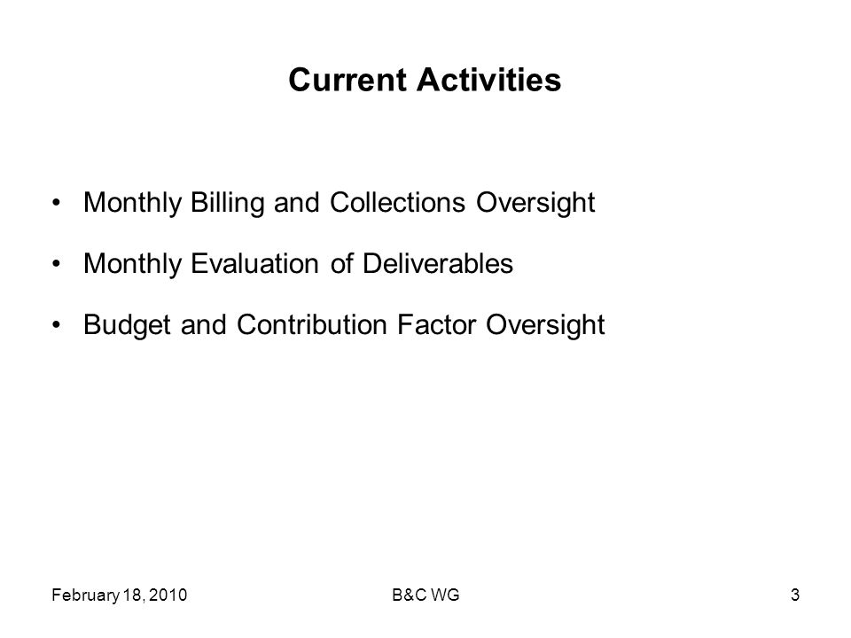 February 18, 2010B&C WG3 Current Activities Monthly Billing and Collections Oversight Monthly Evaluation of Deliverables Budget and Contribution Factor Oversight