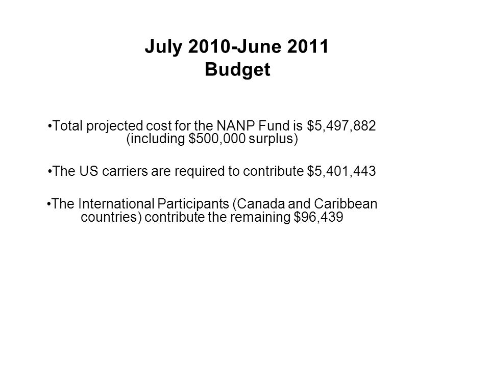 July 2010-June 2011 Budget Total projected cost for the NANP Fund is $5,497,882 (including $500,000 surplus) The US carriers are required to contribute $5,401,443 The International Participants (Canada and Caribbean countries) contribute the remaining $96,439