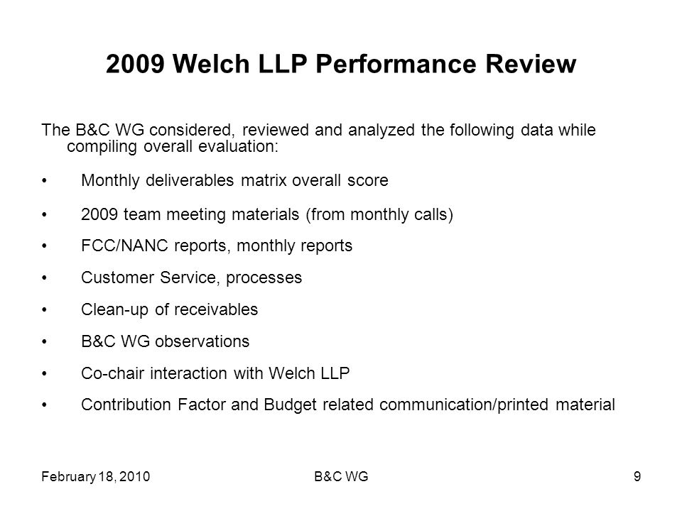 February 18, 2010B&C WG9 2009 Welch LLP Performance Review The B&C WG considered, reviewed and analyzed the following data while compiling overall evaluation: Monthly deliverables matrix overall score 2009 team meeting materials (from monthly calls) FCC/NANC reports, monthly reports Customer Service, processes Clean-up of receivables B&C WG observations Co-chair interaction with Welch LLP Contribution Factor and Budget related communication/printed material