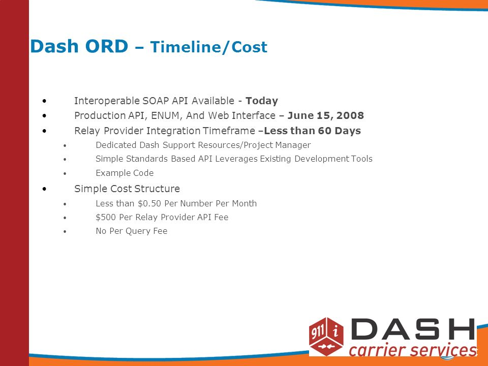 12 Dash ORD – Timeline/Cost Interoperable SOAP API Available - Today Production API, ENUM, And Web Interface – June 15, 2008 Relay Provider Integration Timeframe –Less than 60 Days Dedicated Dash Support Resources/Project Manager Simple Standards Based API Leverages Existing Development Tools Example Code Simple Cost Structure Less than $0.50 Per Number Per Month $500 Per Relay Provider API Fee No Per Query Fee