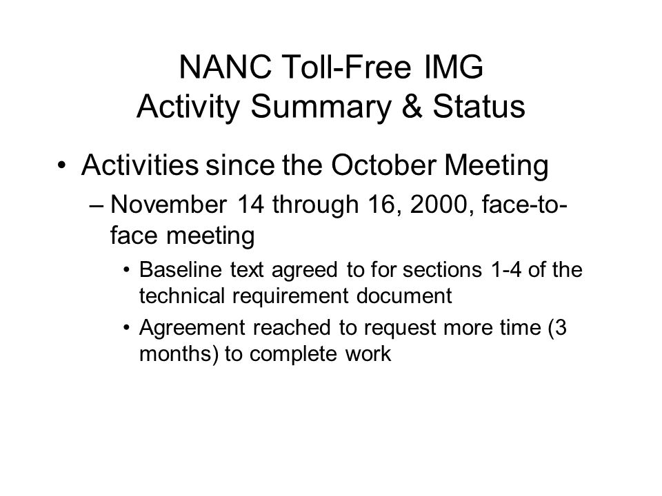 NANC Toll-Free IMG Activity Summary & Status Activities since the October Meeting –November 14 through 16, 2000, face-to- face meeting Baseline text agreed to for sections 1-4 of the technical requirement document Agreement reached to request more time (3 months) to complete work