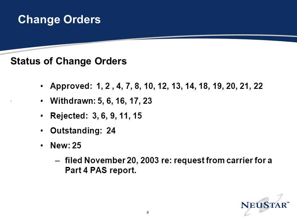 4 Change Orders Status of Change Orders Approved: 1, 2, 4, 7, 8, 10, 12, 13, 14, 18, 19, 20, 21, 22 Withdrawn: 5, 6, 16, 17, 23 Rejected: 3, 6, 9, 11, 15 Outstanding: 24 New: 25 –filed November 20, 2003 re: request from carrier for a Part 4 PAS report..