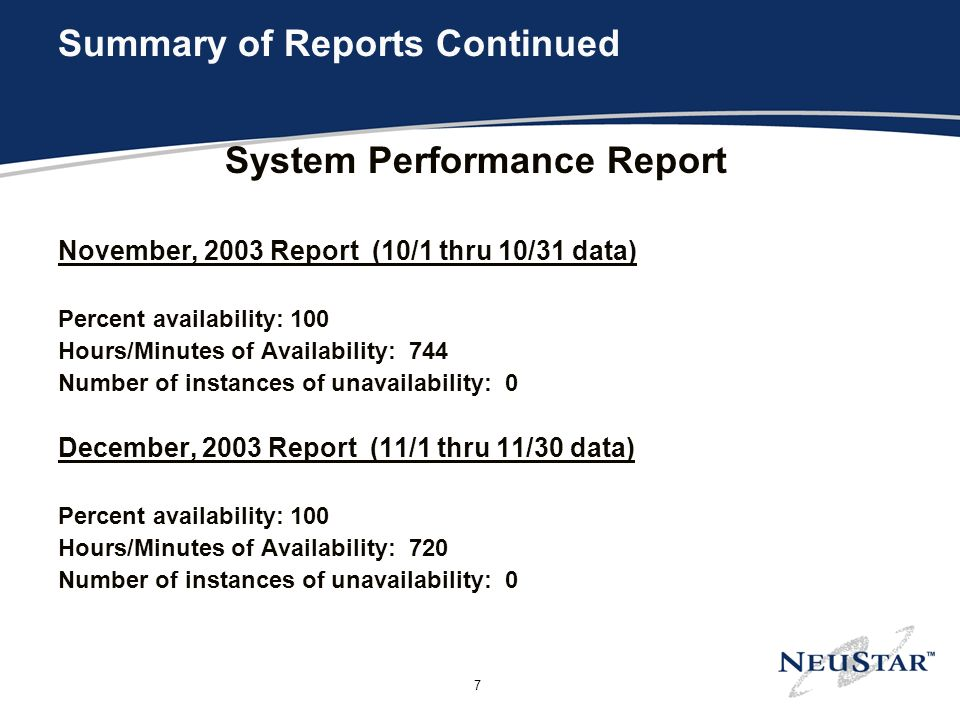 7 Summary of Reports Continued System Performance Report November, 2003 Report (10/1 thru 10/31 data) Percent availability: 100 Hours/Minutes of Availability: 744 Number of instances of unavailability: 0 December, 2003 Report (11/1 thru 11/30 data) Percent availability: 100 Hours/Minutes of Availability: 720 Number of instances of unavailability: 0