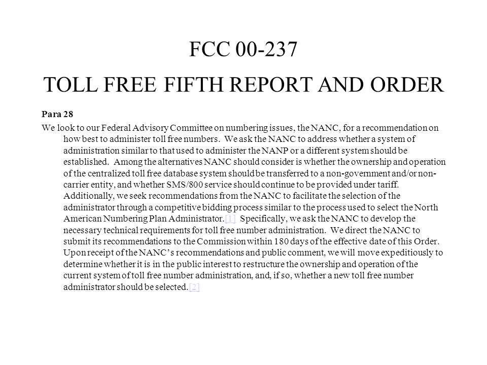 FCC 00-237 TOLL FREE FIFTH REPORT AND ORDER Para 28 We look to our Federal Advisory Committee on numbering issues, the NANC, for a recommendation on how best to administer toll free numbers.