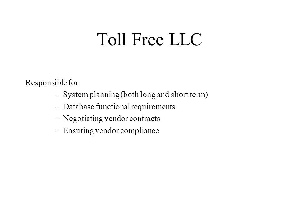 Toll Free LLC Responsible for –System planning (both long and short term) –Database functional requirements –Negotiating vendor contracts –Ensuring vendor compliance