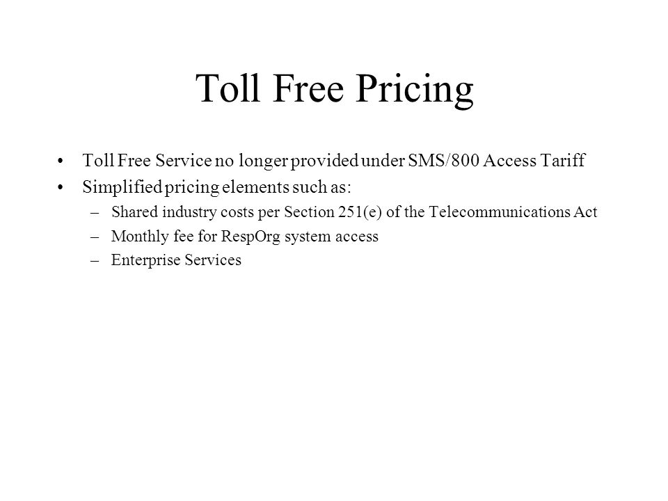 Toll Free Pricing Toll Free Service no longer provided under SMS/800 Access Tariff Simplified pricing elements such as: –Shared industry costs per Section 251(e) of the Telecommunications Act –Monthly fee for RespOrg system access –Enterprise Services